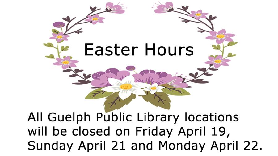 All Guelph Public Library Locations are closed April 19, 21 and 22 for Easter weekend.