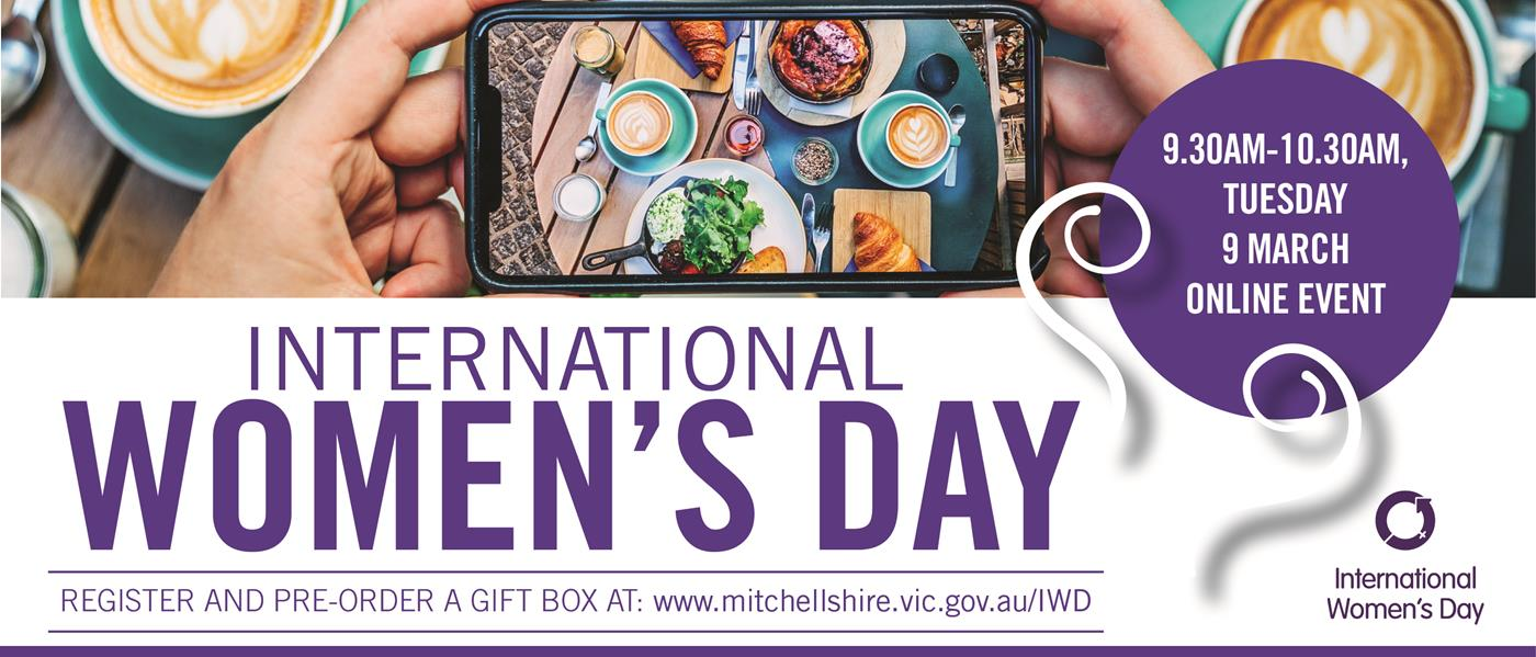 International Women's Day 9.30am Tuesday 9 March online event. Register and pre-order a gift box at www.mitchellshire.vic.gov.au/IWD