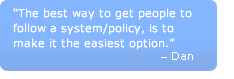 The best way to get people to follow a system/policy, is to make it the easiest option