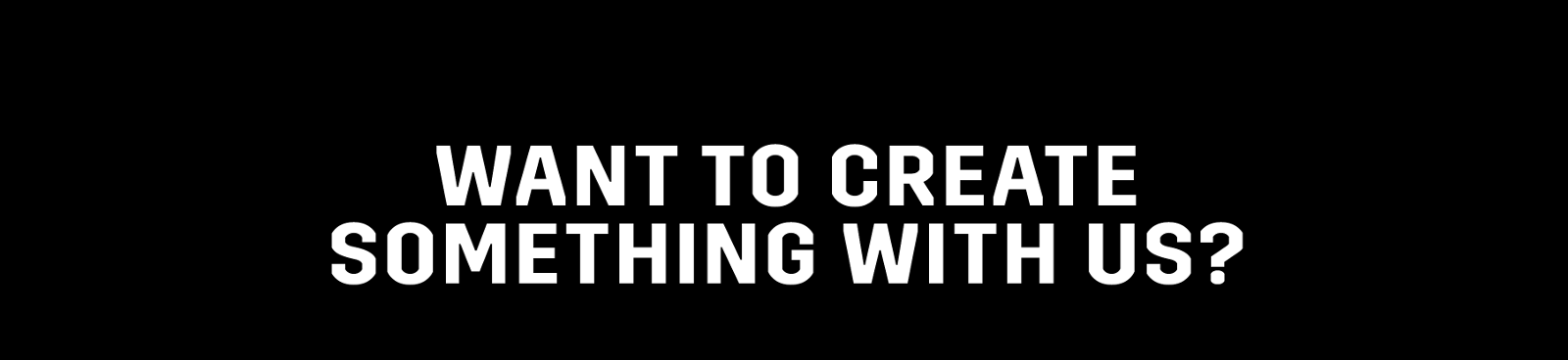 Want to create something with us?