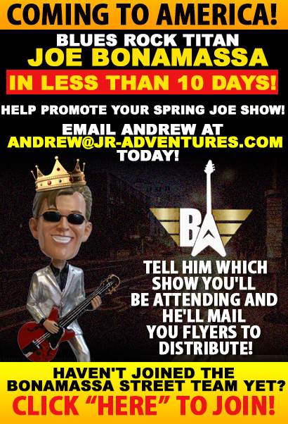 Coming to America Blues Rock Titan Joe Bonamassa in less than 10 days! Help Promote Your Spring Joe Show! Email Andrew at Andrew@jr-adventures.com today, tell him which show you'll be attending and he'll mail you flyers to distribute. Still don't belong to the Bonamassa Street Team? Click Here to Join Now!